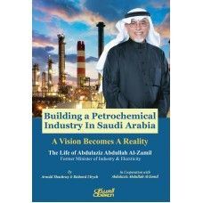 Building a Petrochemical Industry In Saudi Arabia - A Vision Becomes A Reality The Life of Abdulaziz Abdullah Al-Zamil Former Minister of Industry & Electricity