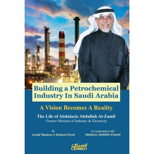 Building a Petrochemical Industry In Saudi Arabia - A Vision Becomes A Reality The Life of Abdulaziz Abdullah Al-Zamil Former Minister of Industry & Electricity الكتب الأجنبية